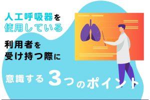 人工呼吸器を使用している利用者を受け持つ際に意識する3つのポイント