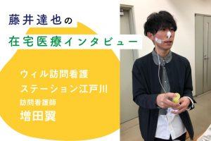 ウィル訪問看護ステーション江戸川 訪問看護師 増田翼 ー 在宅医療インタビュー